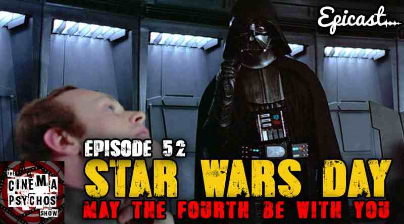 May The Fourth Be With You! – Star Wars Day – Episode 52