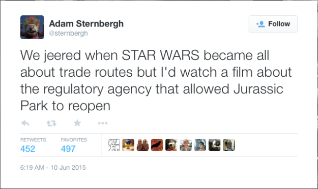 @sternbergh: We jeered when STAR WARS became all about trade routes but I'd watch a film about the regulatory agency that allowed Jurassic Park to reopen