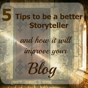5 Tips to Be a Better Storyteller (and how it will improve your blog)