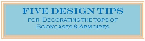 Decorating Tops of Bookcases and Armoires