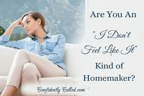 "Are You An ""I Don't Feel Like It"" Kind of Homemaker?"