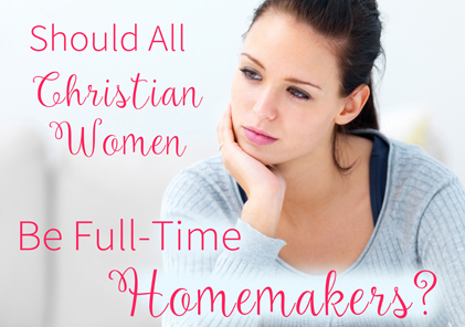Should All Christian Women Be Full-Time Homemakers?