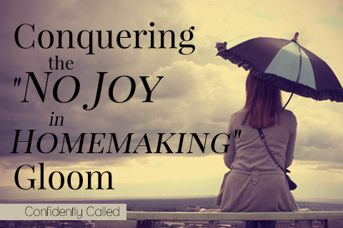 "Conquering the ""No Joy in Homemaking"" Gloom"