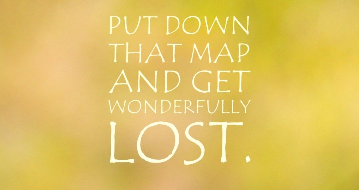 put down that map and get wonderfully lost