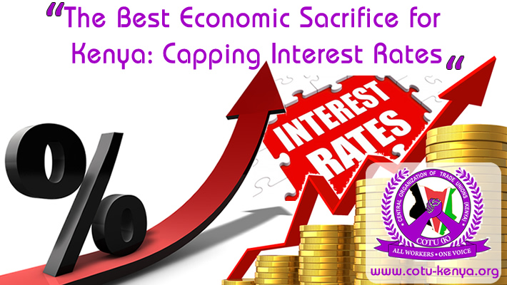"""THE BEST ECONOMIC SACRIFICE FOR KENYA: CAPPING INTEREST RATES""    An Economic Paper for Decision Making in Trade Unions in Kenya    By    OWIDHI GEORGE OTIENO      ECONOMIST CENTRAL ORGANIZATION OF TRADE UNIONS –COTU (K)     AUGUST 2016"