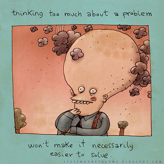 Thinking too much about a problem won't make it necessarily easier to solve.