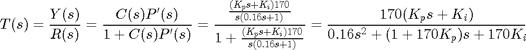 $$T(s) = \frac{Y(s)}{R(s)} = \frac{C(s)P'(s)}{1+C(s)P'(s)} = \frac{\frac{(K_ps + K_i)170}{s(0.16s+1)}}{1 + \frac{(K_ps + K_i)170}{s(0.16s+1)}} = \frac{170(K_ps+K_i)}{0.16s^2+(1+170K_p)s+170K_i}$$
