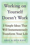 Working on Yourself Doesn't Work: The 3 Simple Ideas That Can Instantaneously Transform Your Life