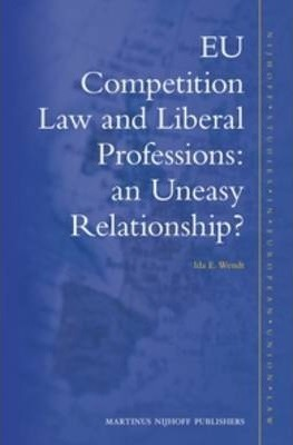 EU Competition Law and Liberal Professions: an Uneasy Relationship? : Ida E. Wendt : 9789004214491