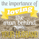 The Importance of Loving The Man Behind Your Husband