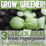 Grow Greener! 3 Garden Ideas From Repurposed Household Items