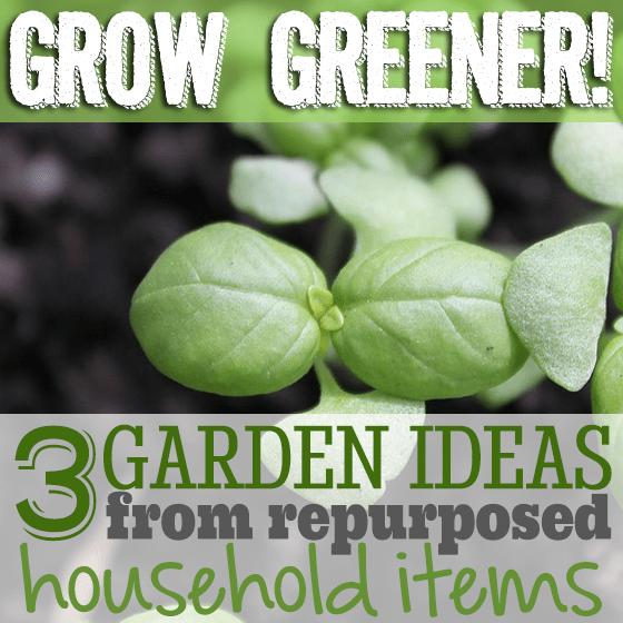 Grow Greener! 3 Garden Ideas From Repurposed Household Items
