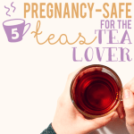 5 pregnancy safe teas for the tea lover
