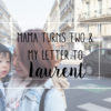Mama Turns Two & My Letter to Laurent
