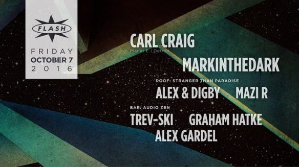 Carl Craig with Mark in the Dark at Flash, with Stranger Than Paradise featuring Alex & Digby and Mazi R on the Flash Rooftop and Audio Zen featuring Trev-ski, Graham Hatke and Alex Gardel in the Flash Bar