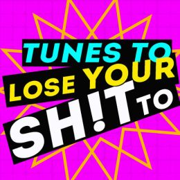 tunes to lose your sh!t to!