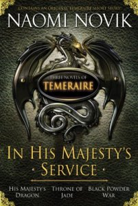 In His Majesty's Service: Three Novels of Temeraire (His Majesty's Service, Throne of Jade, and Black Powder War) Naomi Novik