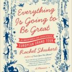 Everything Is Going to Be Great: An Underfunded and Overexposed European Grand Tour      by     Rachel Shukert