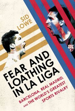 Fear and Loathing in La Liga: Barcelona, Real Madrid, and the World's Greatest Sports Rivalry by Sid Lowe