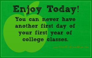 Enjoy Today - You can never have another first day of your first year of college classes