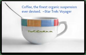 Coffee, the finest organic suspension ever devised. ~Star Trek: Voyager DearKidLoveMom