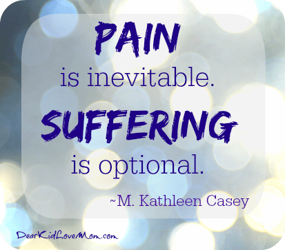 Pain is inevitable. Suffering is optional. DearKidLoveMom.com
