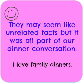 They may seem like unrelated facts but it was all part of our dinner conversations. I Love family dinners. DearKidLoveMom.com