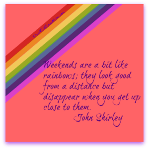 Weekends are a bit like rainbows. they look good from a distance but disappear when you get up close to them.  ~John Shirley DearKidLoveMom.com