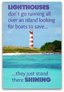 Lighthouses don't go running all over an island looking for boats to save; they just stand there shining. DearKidLoveMom.com