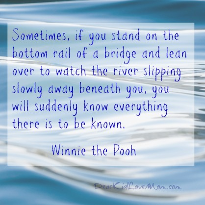 """Sometimes, if you stand on the bottom rail of a bridge and lean over to watch the river slipping slowly away beneath you, you will suddenly know everything there is to be known.""  ― Winnie the Pooh. DearKidLoveMom.com"
