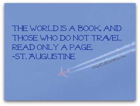 The World is a book, and those who do not travel read only a page.  ~St. Augustine DearKidLoveMom.com