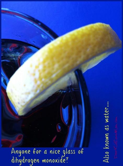 Anyone for a nice glass of dihydrogen monoxide? DearKidLoveMom.com
