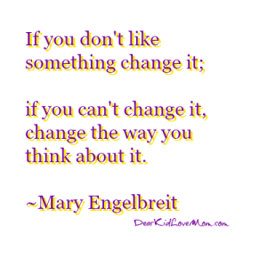 If you don't like something change it; if you can't change it, change the way you think about it. ~Mary Engelbreit DearKidLoveMom.com