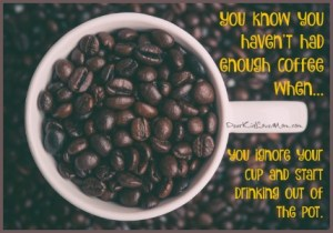 You know you haven't had enough coffee when you ignore your cup and start drinking out of the pot. DearKidLoveMom.com