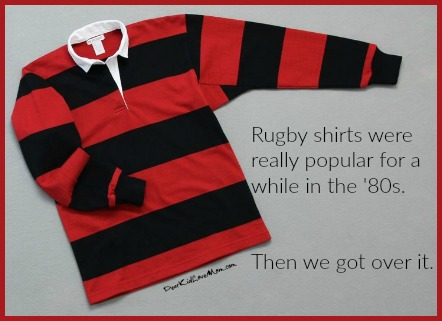 Rugby shirts were really popular for a while in the '80s. Then we got over it. DearKidLoveMom.com