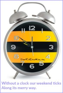 Without a clock our weekend ticks Along its merry way. DearKidLoveMom.com