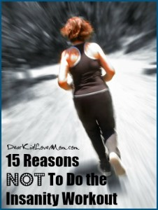 15 Reasons NOT To Do the Insanity Workout DearKidLoveMom.com