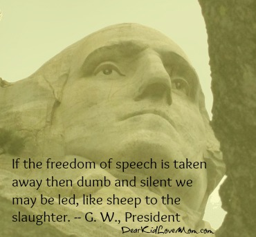 If the freedom of speech is taken away then dumb and silent we may be led, like sheep to the slaughter. -- G. W., President DearKidLoveMom.com