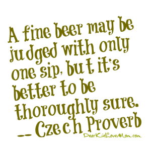 A fine beer may be judged with only one sip, but it's better to be thoroughly sure.-- Czech Proverb, DearKidLoveMom.com