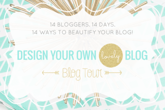 The Design Your Own (lovely) Blog Blog Tour! 14 Bloggers. 14 Days. 14 Ways to Beautify Your Blog!