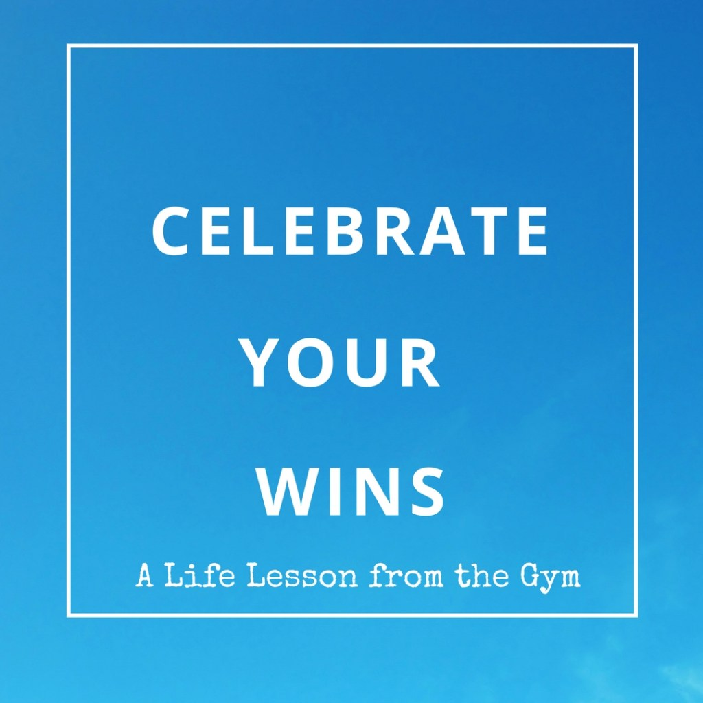 Celebrate Your Wins: A Life Lesson from the Gym