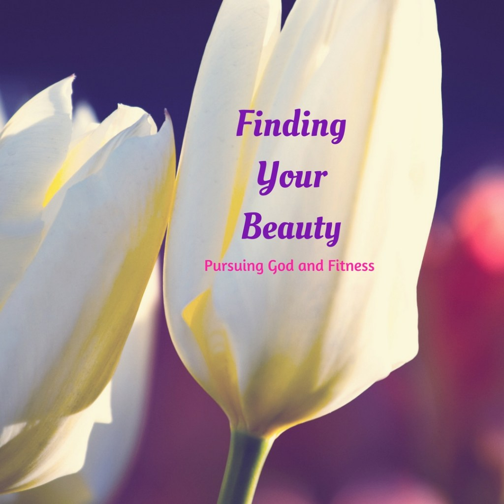 Finding Your Beauty – Pursuing God and Fitness