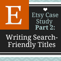 Get Discovered with Search Friendly Etsy Listing Titles - Etsy Case Study: Part 2