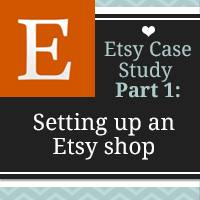 Naming and Opening Your Etsy Shop - Etsy Case Study: Part 1