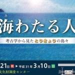 都埋文で企画展『蒼海(うみ)わたる人々 考古学から見たとうきょうの島々』開催中。2019年3/10まで