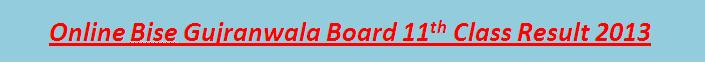 Online 11th Class Result 2013 Bise Gujranwala Board