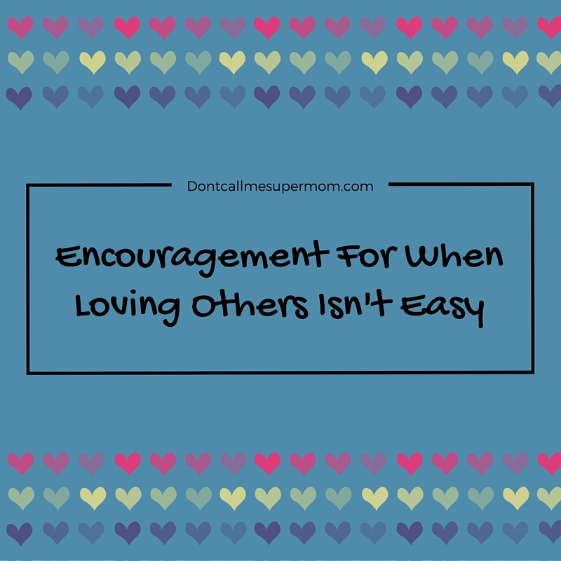 Encouragement For When Loving Others Isn't Easy