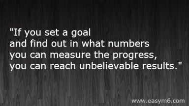If you set a goal and find out in what numbers you can measure the progress, you can reach unbelievable results