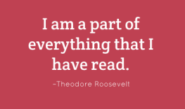 I am a part of everything that I have read. – Theodore Roosevelt