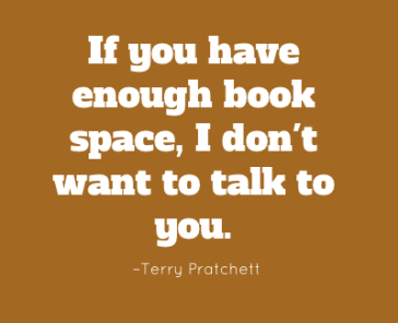 If you have enough book space, I don't want to talk to you. – Terry Pratchett